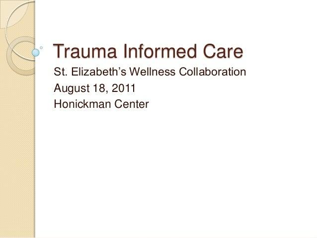 Trauma Informed Care St. Elizabeth's Wellness Collaboration August 18, 2011 Honickman Center
