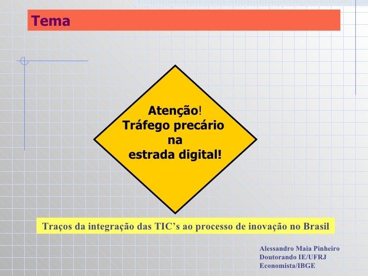 Tema Traços da integração das TIC's ao processo de inovação no Brasil Alessandro Maia Pinheiro Doutorando IE/UFRJ Economis...