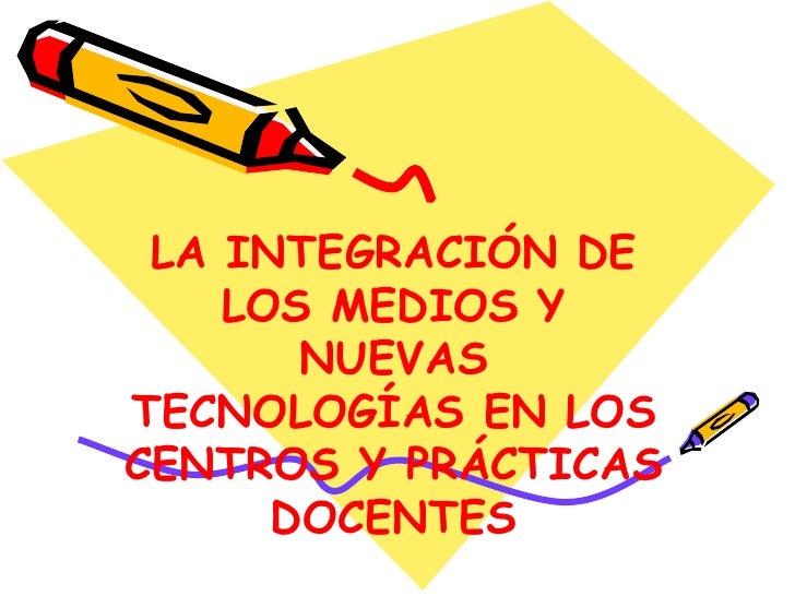 LA INTEGRACIÓN DE LOS MEDIOS Y NUEVAS TECNOLOGÍAS EN LOS CENTROS Y PRÁCTICAS DOCENTES