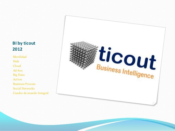 BI by ticout2012MovilidadWebCloudAd-hocBig DataActionBusiness ProcessSocial NetworksCuadro de mando Integral