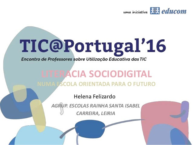 LITERACIA SOCIODIGITAL NUMA ESCOLA ORIENTADA PARA O FUTURO AGRUP. ESCOLAS RAINHA SANTA ISABEL CARREIRA, LEIRIA Helena Feli...