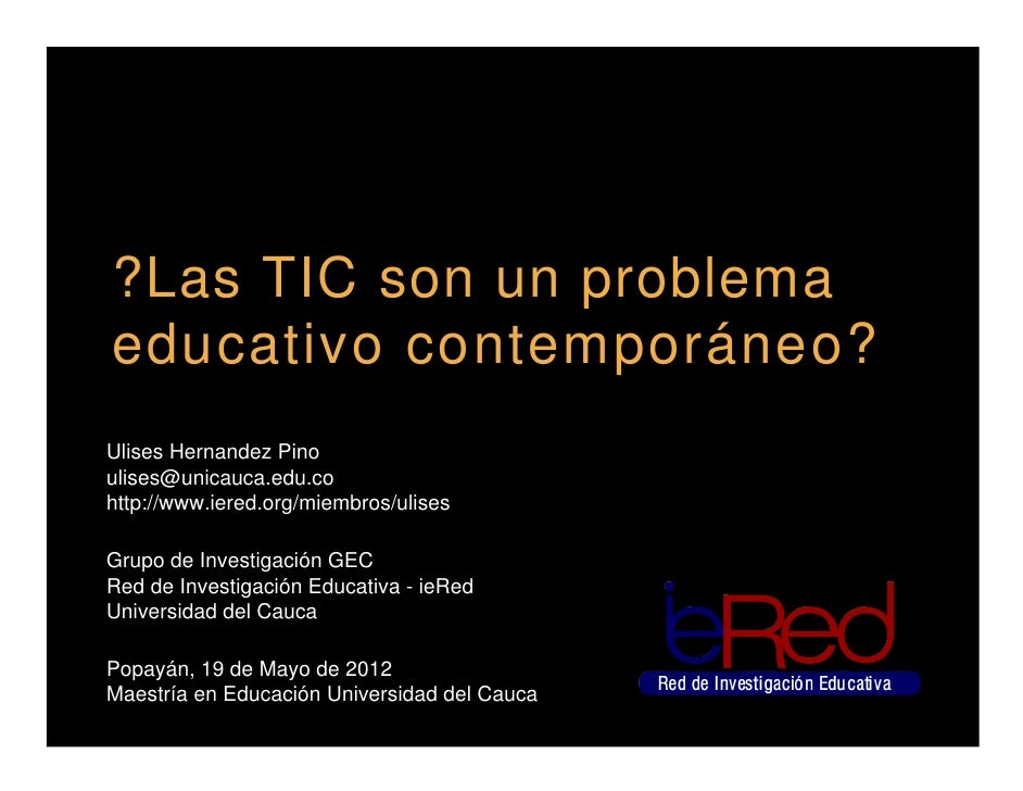 ?Las TIC son un problemaeducativo contemporáneo?Ulises Hernandez Pinoulises@unicauca.edu.cohttp://www.iered.org/miembros/u...