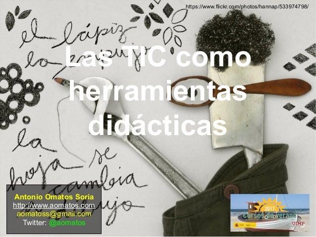 Las TIC como herramientas didácticas Antonio Omatos Soria http://www.aomatos.com aomatoss@gmail.com Twitter: @aomatos http...