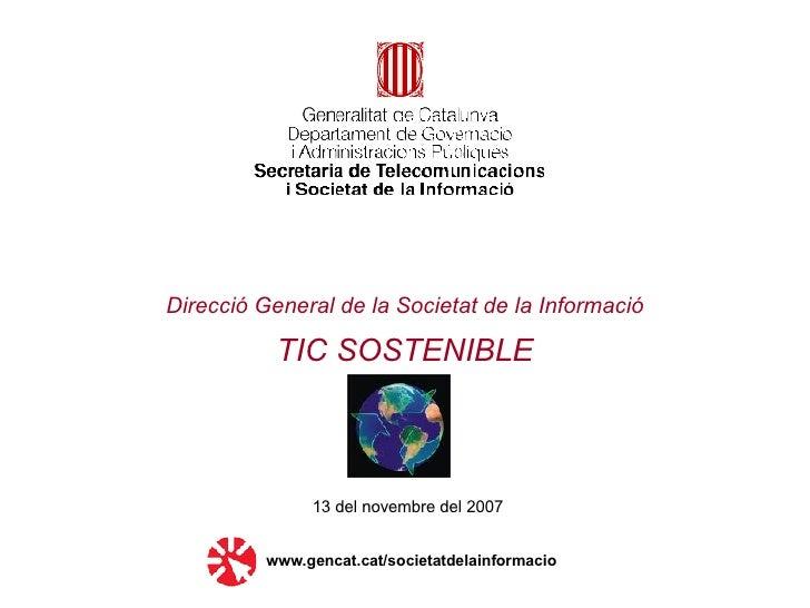 Direcció General de la Societat de la Informació   TIC SOSTENIBLE 13 del novembre del 2007 www.gencat.cat/societatdelainfo...