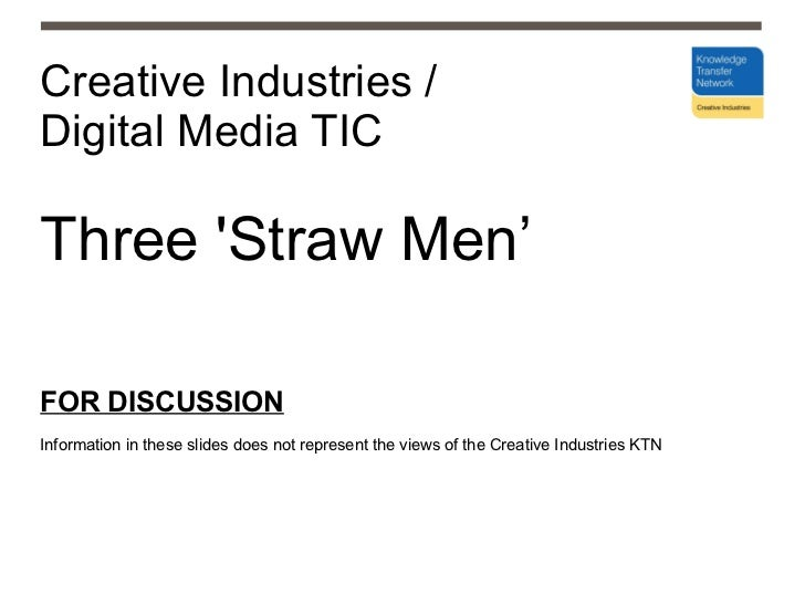 Creative Industries /  Digital Media TIC Three 'Straw Men' FOR DISCUSSION Information in these slides does not represent t...