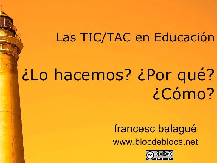Las TIC/TAC en Educación   ¿Lo hacemos? ¿Por qué?  ¿Cómo? francesc balagué www.blocdeblocs.net