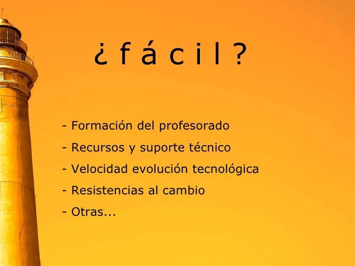 ¿ f á c i l ? <ul><li>Formación del profesorado </li></ul><ul><li>Recursos y suporte técnico </li></ul><ul><li>- Velocidad...