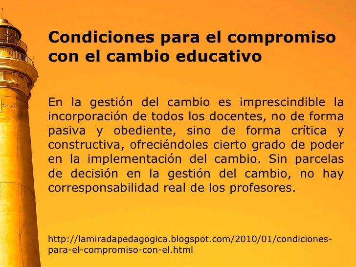 Condiciones para el compromiso con el cambio educativo  En la gestión del cambio es imprescindible la incorporación de tod...