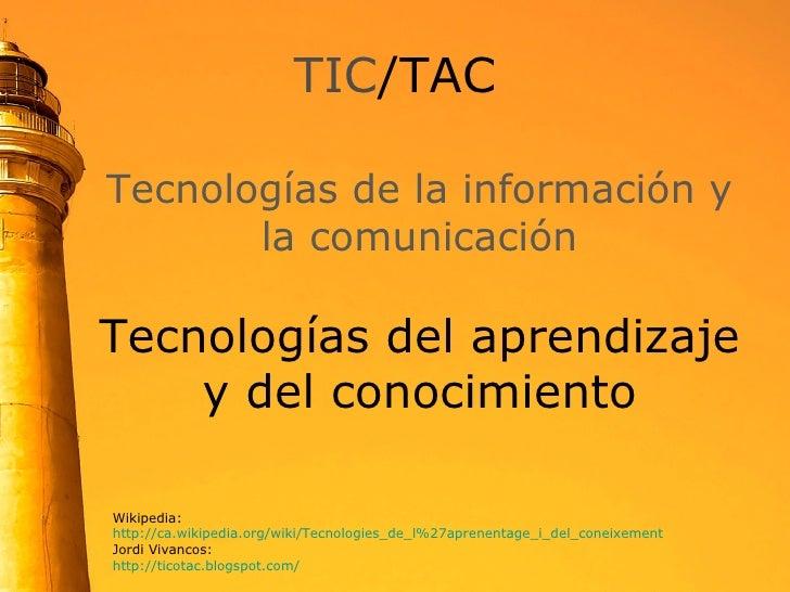 TIC /TAC Wikipedia: http://ca.wikipedia.org/wiki/Tecnologies_de_l%27aprenentage_i_del_coneixement Jordi Vivancos: http://t...
