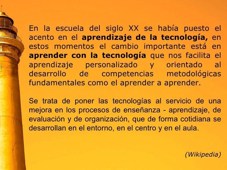 En la escuela del siglo XX se había puesto el acento en el  aprendizaje de la tecnología,  en estos momentos el cambio imp...
