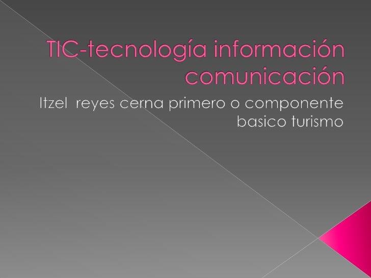 TIC-tecnología información comunicación<br />Itzel  reyes cerna primero o componente basico turismo<br />