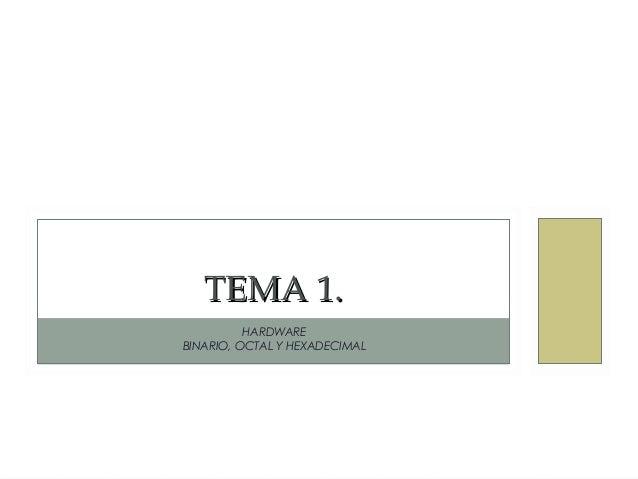 HARDWARE BINARIO, OCTAL Y HEXADECIMAL TEMA 1.TEMA 1.