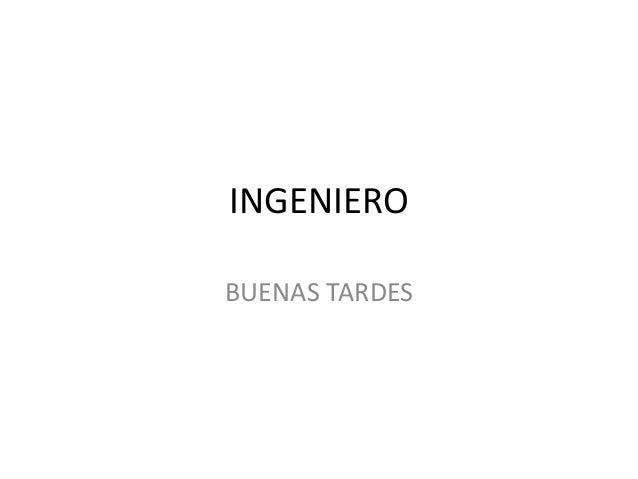 INGENIERO BUENAS TARDES