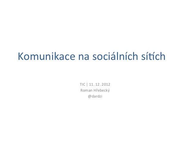 Komunikace na sociálních sí1ch                  TIC | 11. 12. 2012                  Roman Hřebecký  ...