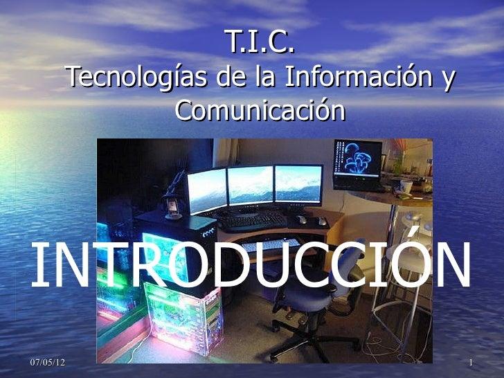 T.I.C.       Tecnologías de la Información y               ComunicaciónINTRODUCCIÓN07/05/12                               ...