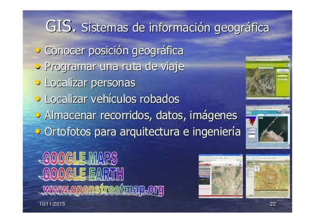 10/11/201510/11/2015 2222 GIS.GIS. Sistemas de informaciSistemas de informacióón geogrn geográáficafica •• Conocer posiciC...