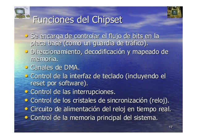 1717 Funciones delFunciones del ChipsetChipset •• Se encarga de controlar el flujo de bits en laSe encarga de controlar el...