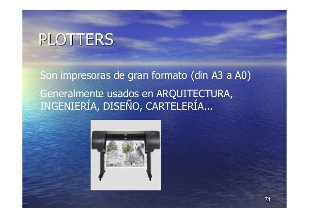 7171 PLOTTERSPLOTTERS Son impresoras de gran formato (din A3 a A0) Generalmente usados en ARQUITECTURA, INGENIERÍA, DISEÑO...