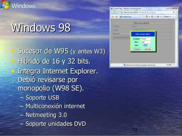 13 Windows 98Windows 98 • Sucesor de W95Sucesor de W95 (y antes W3)(y antes W3) • Híbrido de 16 y 32 bits.Híbrido de 16 y ...