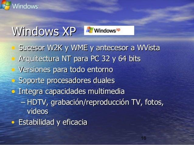 16 Windows XPWindows XP • Sucesor W2K y WME y antecesor a WVistaSucesor W2K y WME y antecesor a WVista • Arquitectura NT p...