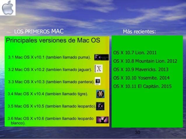 30 LOS PRIMEROS MAC Más recientes: OS X 10.7 Lion. 2011 OS X 10.8 Mountain Lion. 2012 OS X 10.9 Mavericks. 2013 OS X 10.10...