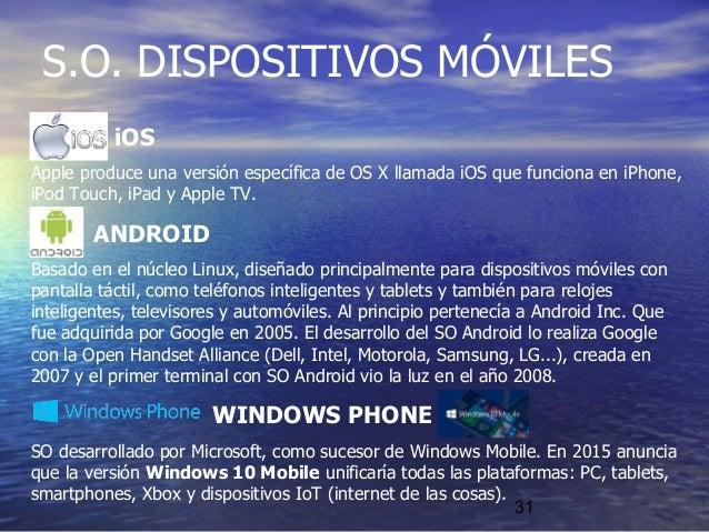 31 iOS Apple produce una versión específica de OS X llamada iOS que funciona en iPhone, iPod Touch, iPad y Apple TV. ANDRO...