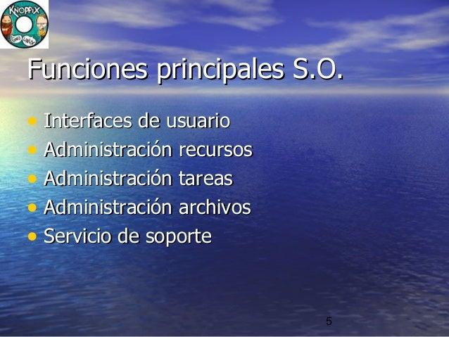 5 Funciones principales S.O.Funciones principales S.O. • Interfaces de usuarioInterfaces de usuario • Administración recur...
