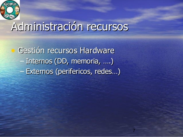 7 Administración recursosAdministración recursos • Gestión recursos HardwareGestión recursos Hardware – Internos (DD, memo...