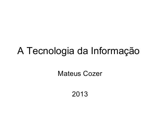 A Tecnologia da Informação Mateus Cozer 2013