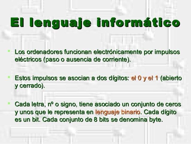 El lenguaje informáticoEl lenguaje informático  Los ordenadores funcionan electrónicamente por impulsosLos ordenadores fu...