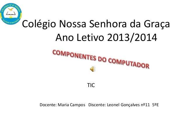 Colégio Nossa Senhora da Graça Ano Letivo 2013/2014 Docente: Maria Campos Discente: Leonel Gonçalves nº11 5ºE TIC
