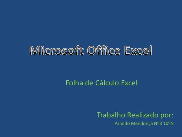 Folha de Cálculo Excel         Trabalho Realizado por:               Arlindo Mendonça Nº3 10ºN
