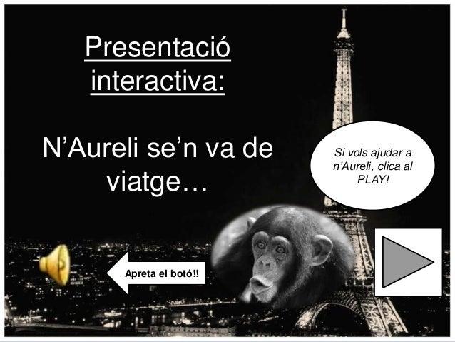 Presentació interactiva: N'Aureli se'n va de viatge…  Apreta el botó!!  Si vols ajudar a n'Aureli, clica al PLAY!