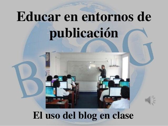 Educar en entornos de  publicación  El uso del blog en clase