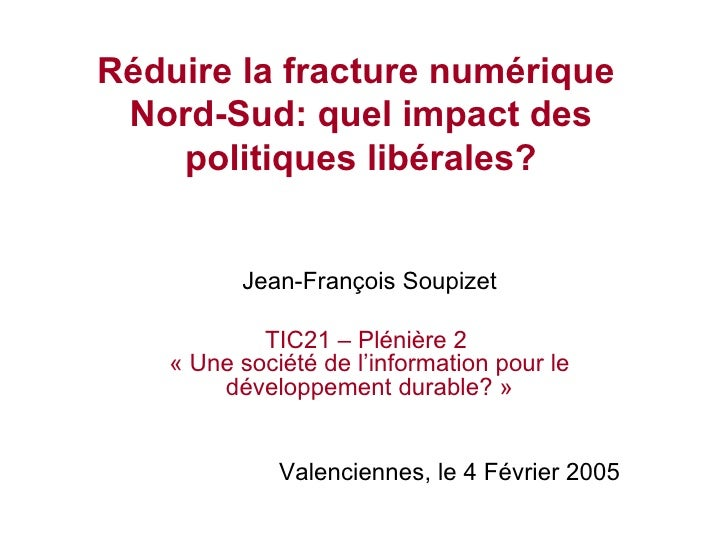 Réduire la fracture numérique  Nord-Sud: quel impact des politiques libérales? Jean-François Soupizet TIC21 – Plénière 2  ...