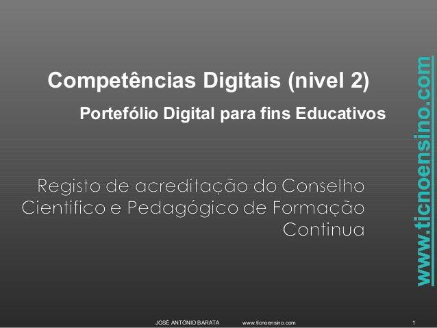 JOSÉ ANTÓNIO BARATA www.ticnoensino.com 1Competências Digitais (nivel 2)Portefólio Digital para fins Educativos