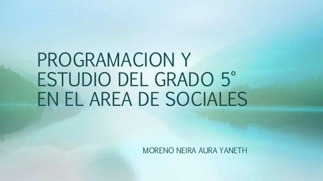 PROGRAMACION Y ESTUDIO DEL GRADO 5° EN EL AREA DE SOCIALES MORENO NEIRA AURA YANETH