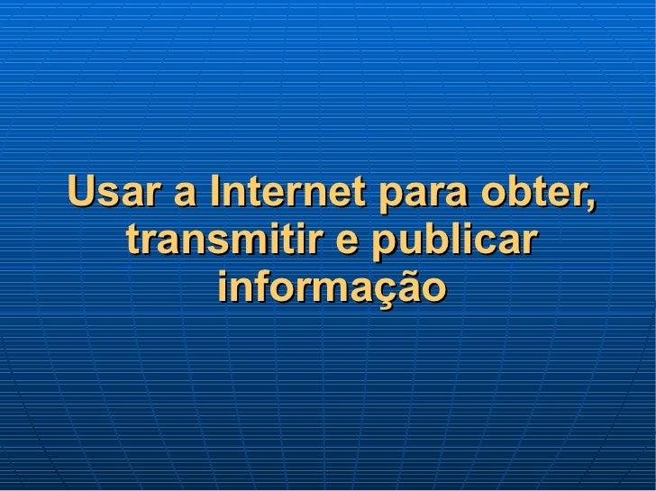 Usar a Internet para obter, transmitir e publicar informação