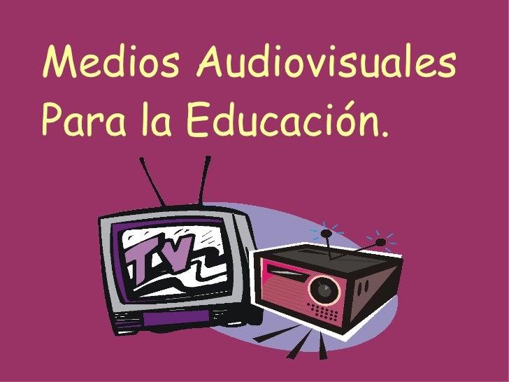 Medios Audiovisuales Para la Educación.
