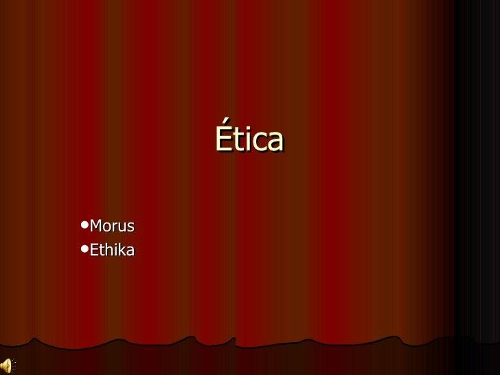 Ética <ul><li>Morus </li></ul><ul><li>Ethika </li></ul>
