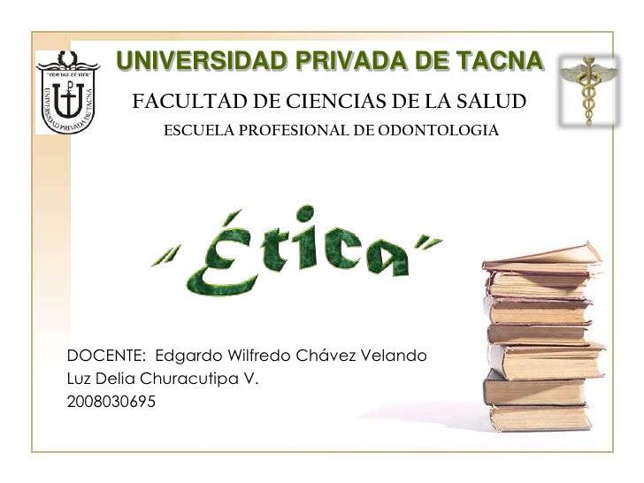 """UNIVERSIDAD PRIVADA DE TACNA<br />FACULTAD DE CIENCIAS DE LA SALUD<br />ESCUELA PROFESIONAL DE ODONTOLOGIA<br />""""Ética"""" <b..."""