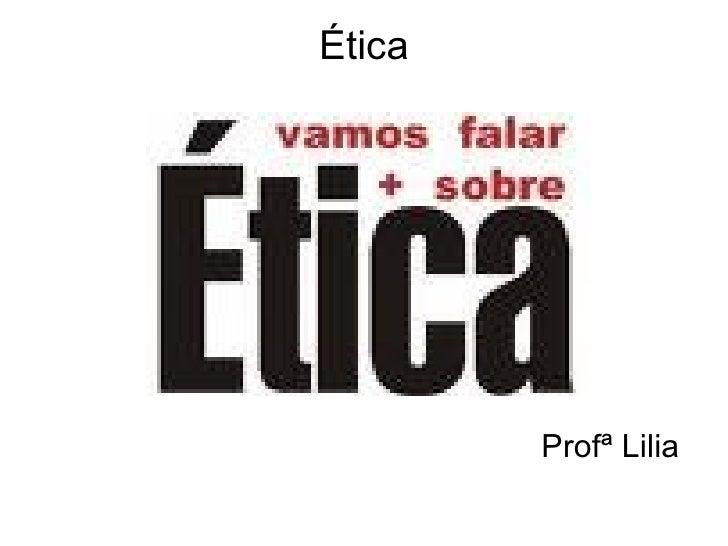 Ética <ul><li>Profª Lilia </li></ul>