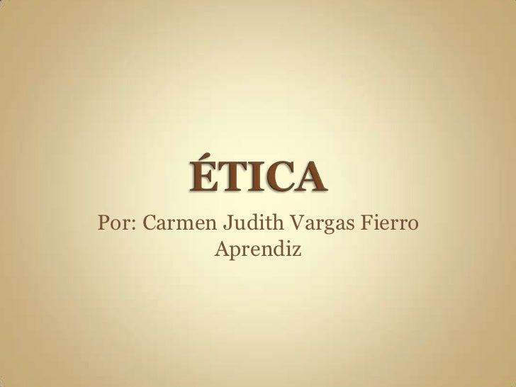 ÉTICA<br />Por: Carmen Judith Vargas Fierro<br />Aprendiz<br />