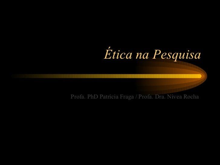 Ética na PesquisaProfa. PhD Patrícia Fraga / Profa. Dra. Nívea Rocha