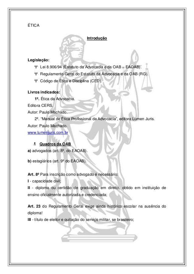 ÉTICA Introdução Legislação: Lei 8.906/94 (Estatuto da Advocacia e da OAB – EAOAB). Regulamento Geral do Estatuto da Advoc...