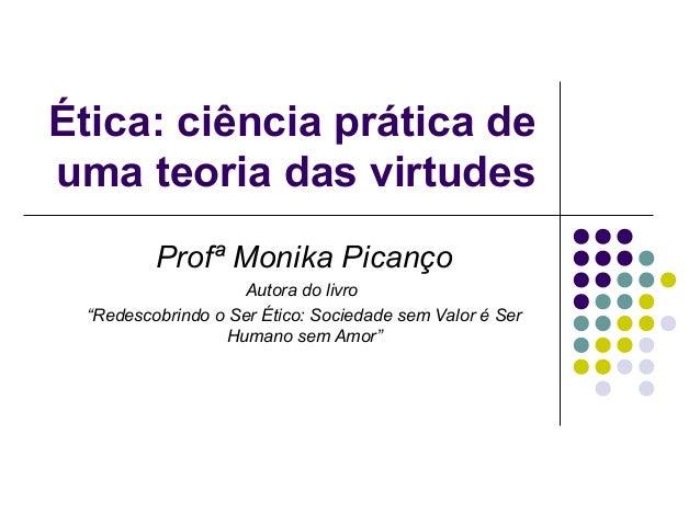 """Ética: ciência prática de uma teoria das virtudes Profª Monika Picanço Autora do livro """"Redescobrindo o Ser Ético: Socieda..."""