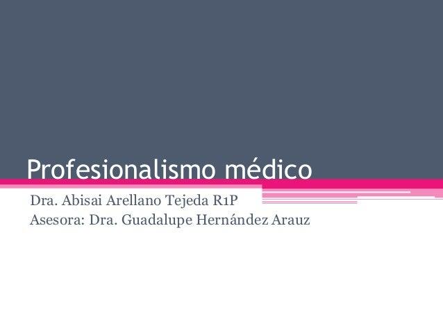 Profesionalismo médico Dra. Abisai Arellano Tejeda R1P Asesora: Dra. Guadalupe Hernández Arauz
