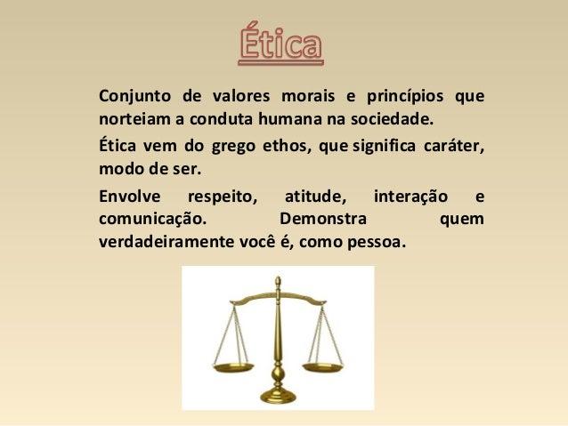 Conjunto de valores morais e princípios que norteiam a conduta humana na sociedade. Ética vem do grego ethos, que signific...