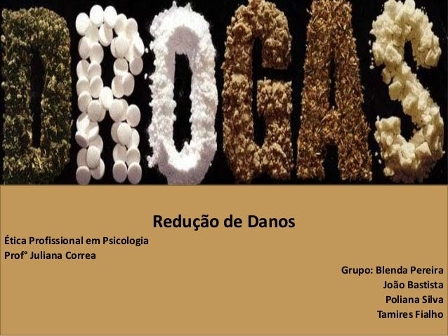 Redução de Danos  Ética Profissional em Psicologia  Prof° Juliana Correa  Grupo: Blenda Pereira  João Bastista  Poliana Si...