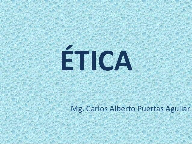 ÉTICA Mg. Carlos Alberto Puertas Aguilar